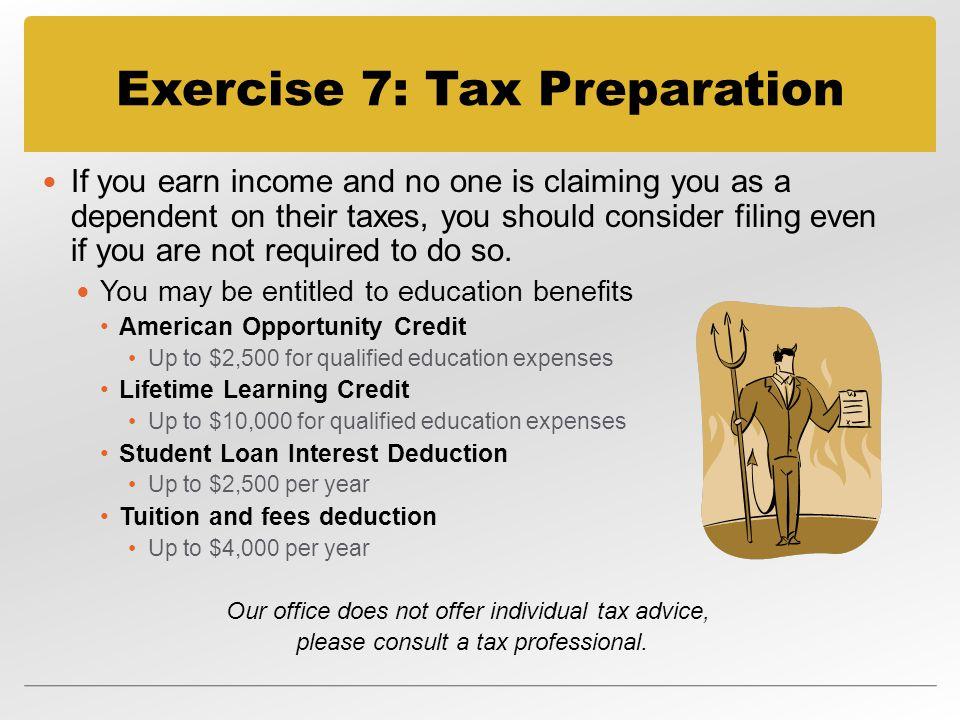 Exercise 7: Tax Preparation If you earn income and no one is claiming you as a dependent on their taxes, you should consider filing even if you are not required to do so.