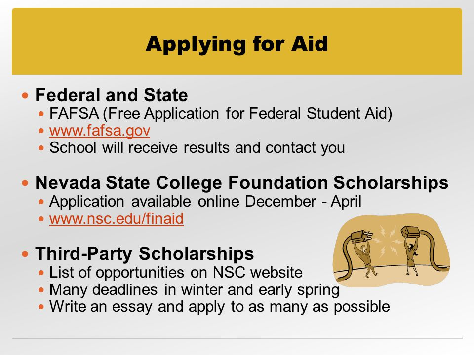 Applying for Aid Federal and State FAFSA (Free Application for Federal Student Aid)   School will receive results and contact you Nevada State College Foundation Scholarships Application available online December - April   Third-Party Scholarships List of opportunities on NSC website Many deadlines in winter and early spring Write an essay and apply to as many as possible