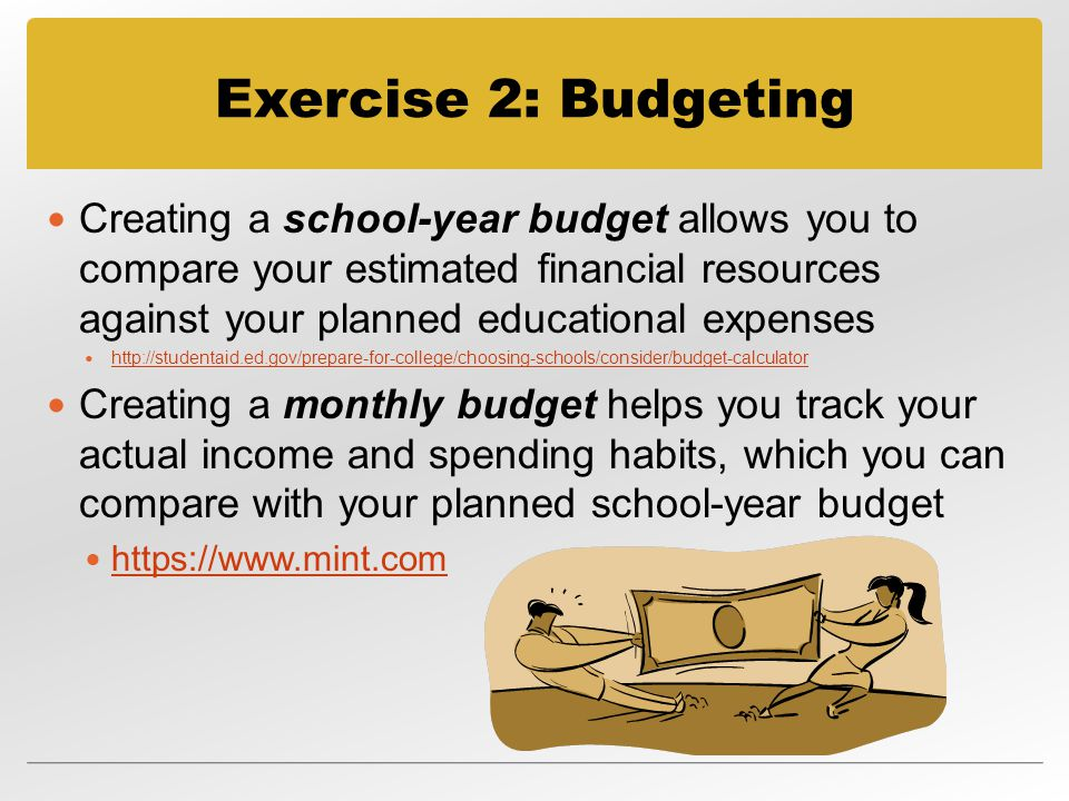 Exercise 2: Budgeting Creating a school-year budget allows you to compare your estimated financial resources against your planned educational expenses   Creating a monthly budget helps you track your actual income and spending habits, which you can compare with your planned school-year budget