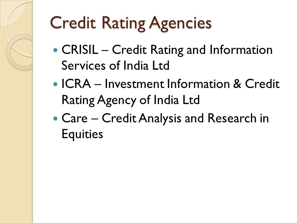 Credit Rating Agencies CRISIL – Credit Rating and Information Services of India Ltd ICRA – Investment Information & Credit Rating Agency of India Ltd Care – Credit Analysis and Research in Equities