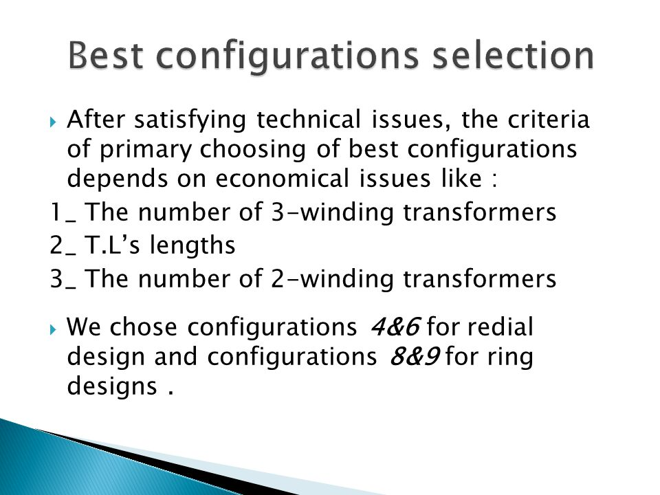  After satisfying technical issues, the criteria of primary choosing of best configurations depends on economical issues like : 1_ The number of 3-winding transformers 2_ T.L's lengths 3_ The number of 2-winding transformers  We chose configurations 4&6 for redial design and configurations 8&9 for ring designs.