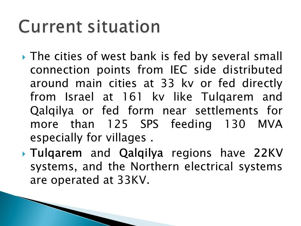  The cities of west bank is fed by several small connection points from IEC side distributed around main cities at 33 kv or fed directly from Israel at 161 kv like Tulqarem and Qalqilya or fed form near settlements for more than 125 SPS feeding 130 MVA especially for villages.