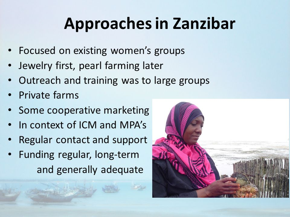 Approaches in Zanzibar Focused on existing women's groups Jewelry first, pearl farming later Outreach and training was to large groups Private farms Some cooperative marketing In context of ICM and MPA's Regular contact and support Funding regular, long-term and generally adequate