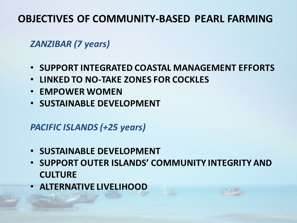 OBJECTIVES OF COMMUNITY-BASED PEARL FARMING ZANZIBAR (7 years) SUPPORT INTEGRATED COASTAL MANAGEMENT EFFORTS LINKED TO NO-TAKE ZONES FOR COCKLES EMPOWER WOMEN SUSTAINABLE DEVELOPMENT PACIFIC ISLANDS (+25 years) SUSTAINABLE DEVELOPMENT SUPPORT OUTER ISLANDS' COMMUNITY INTEGRITY AND CULTURE ALTERNATIVE LIVELIHOOD