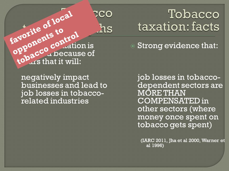  Tobacco taxation is resisted because of fears that it will: negatively impact businesses and lead to job losses in tobacco- related industries  Strong evidence that: job losses in tobacco- dependent sectors are MORE THAN COMPENSATED in other sectors (where money once spent on tobacco gets spent) (IARC 2011, Jha et al 2000, Warner et al 1996) favorite of local opponents to tobacco control