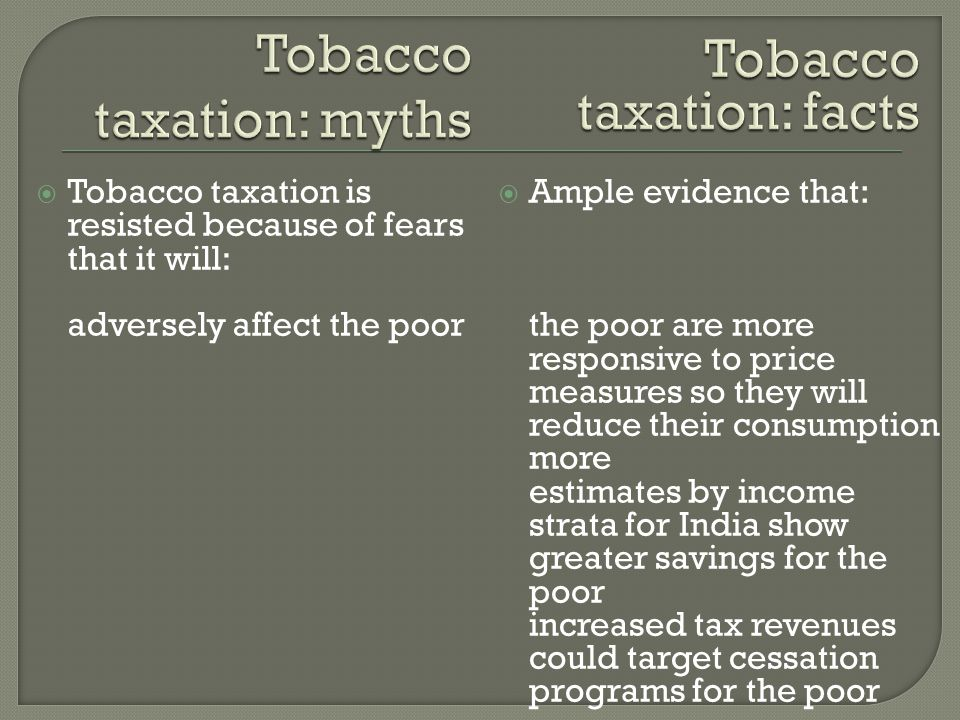  Tobacco taxation is resisted because of fears that it will: adversely affect the poor  Ample evidence that: the poor are more responsive to price measures so they will reduce their consumption more estimates by income strata for India show greater savings for the poor increased tax revenues could target cessation programs for the poor