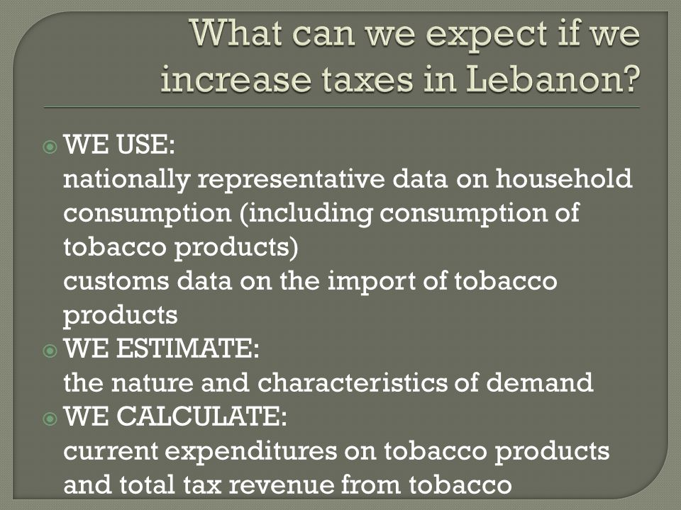  WE USE: nationally representative data on household consumption (including consumption of tobacco products) customs data on the import of tobacco products  WE ESTIMATE: the nature and characteristics of demand  WE CALCULATE: current expenditures on tobacco products and total tax revenue from tobacco