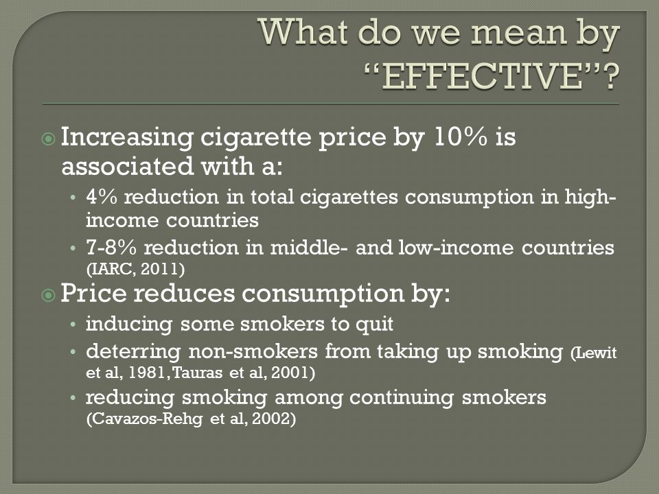  Increasing cigarette price by 10% is associated with a: 4% reduction in total cigarettes consumption in high- income countries 7-8% reduction in middle- and low-income countries (IARC, 2011)  Price reduces consumption by: inducing some smokers to quit deterring non-smokers from taking up smoking (Lewit et al, 1981, Tauras et al, 2001) reducing smoking among continuing smokers (Cavazos-Rehg et al, 2002)