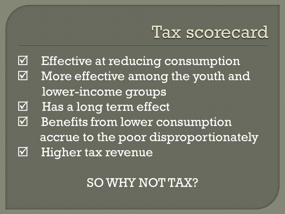  Effective at reducing consumption  More effective among the youth and lower-income groups  Has a long term effect  Benefits from lower consumption accrue to the poor disproportionately  Higher tax revenue SO WHY NOT TAX?
