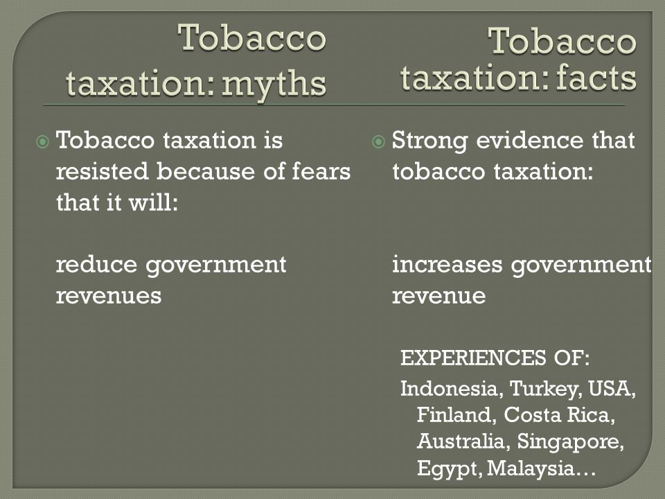  Tobacco taxation is resisted because of fears that it will: reduce government revenues  Strong evidence that tobacco taxation: increases government revenue EXPERIENCES OF: Indonesia, Turkey, USA, Finland, Costa Rica, Australia, Singapore, Egypt, Malaysia…