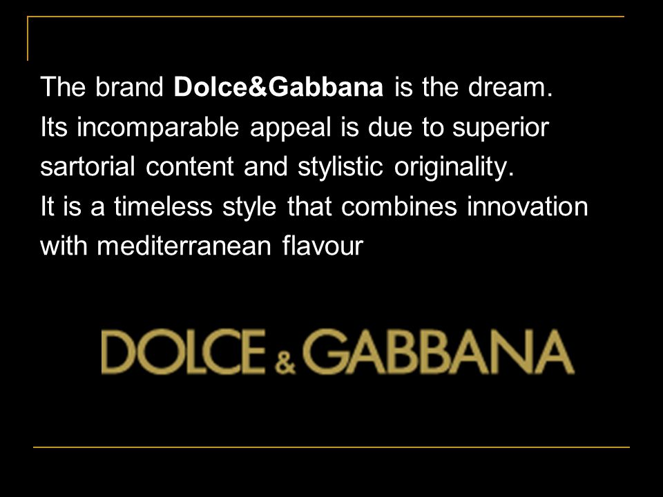 MULTIPLE BRAND Dolce & Gabbana company adopt a multiple brands policy to reach every business niche with a particular marketing strategy.