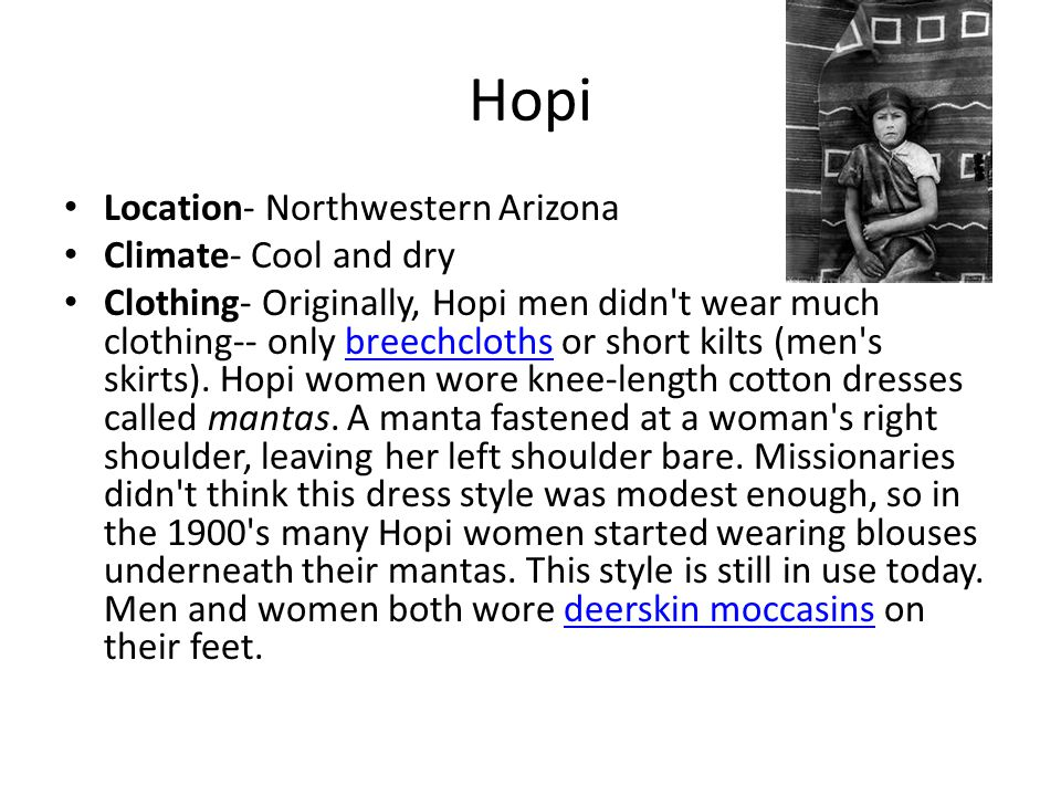 Hopi Location- Northwestern Arizona Climate- Cool and dry Clothing- Originally, Hopi men didn't wear much clothing-- only breechcloths or short kilts