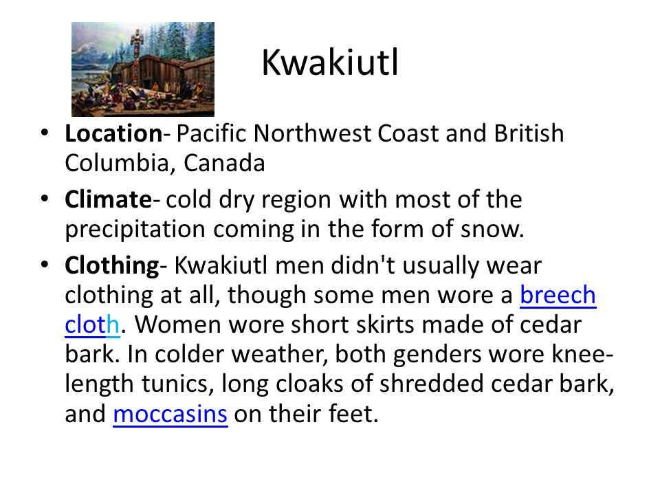 Kwakiutl Location- Pacific Northwest Coast and British Columbia, Canada Climate- cold dry region with most of the precipitation coming in the form of