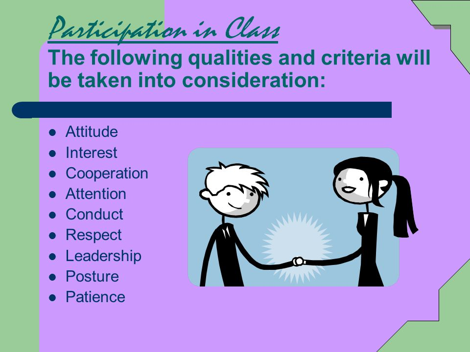 Participation in Class The following qualities and criteria will be taken into consideration: Attitude Interest Cooperation Attention Conduct Respect Leadership Posture Patience