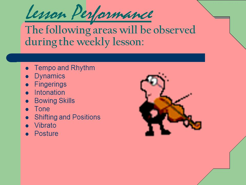 Lesson Performance The following areas will be observed during the weekly lesson: Tempo and Rhythm Dynamics Fingerings Intonation Bowing Skills Tone Shifting and Positions Vibrato Posture