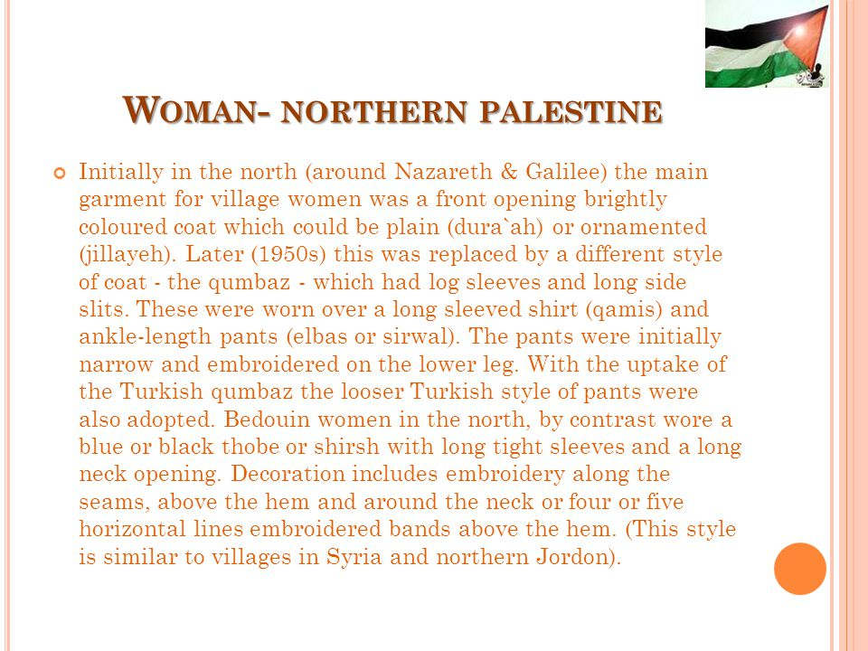 W OMAN - NORTHERN PALESTINE Initially in the north (around Nazareth & Galilee) the main garment for village women was a front opening brightly coloured coat which could be plain (dura`ah) or ornamented (jillayeh).