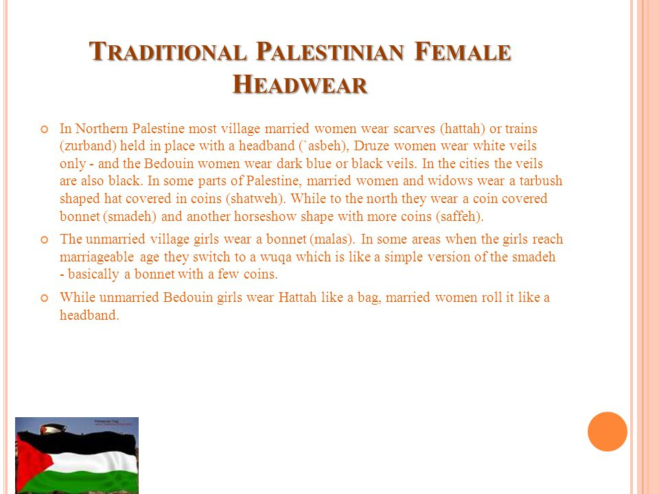 T RADITIONAL P ALESTINIAN F EMALE H EADWEAR In Northern Palestine most village married women wear scarves (hattah) or trains (zurband) held in place with a headband (`asbeh), Druze women wear white veils only - and the Bedouin women wear dark blue or black veils.