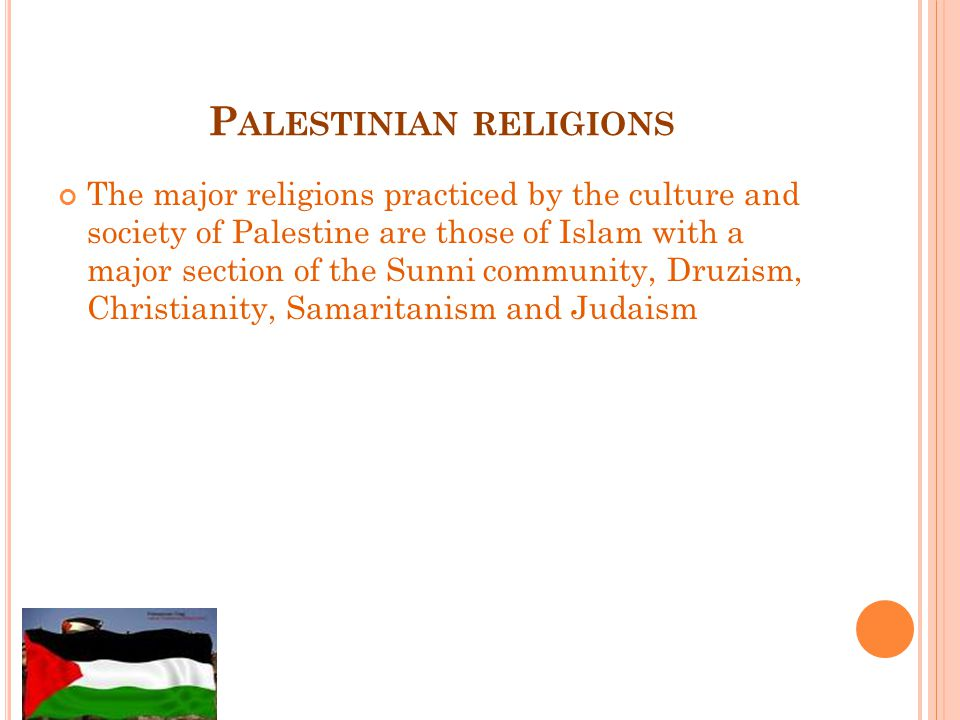 P ALESTINIAN RELIGIONS The major religions practiced by the culture and society of Palestine are those of Islam with a major section of the Sunni community, Druzism, Christianity, Samaritanism and Judaism