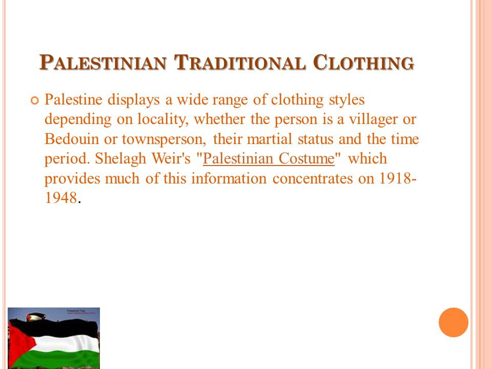 P ALESTINIAN T RADITIONAL C LOTHING Palestine displays a wide range of clothing styles depending on locality, whether the person is a villager or Bedouin or townsperson, their martial status and the time period.