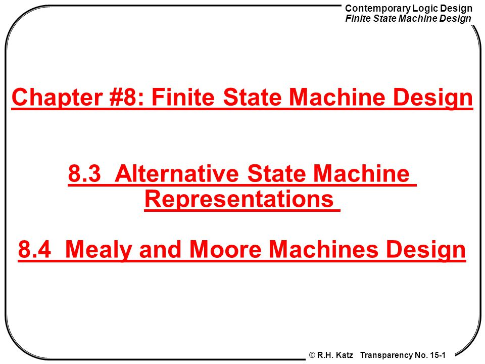 Contemporary Logic Design Finite State Machine Design © R.H. Katz Transparency No. 15-1 Chapter #8: Finite State Machine Design 8.3 Alternative State
