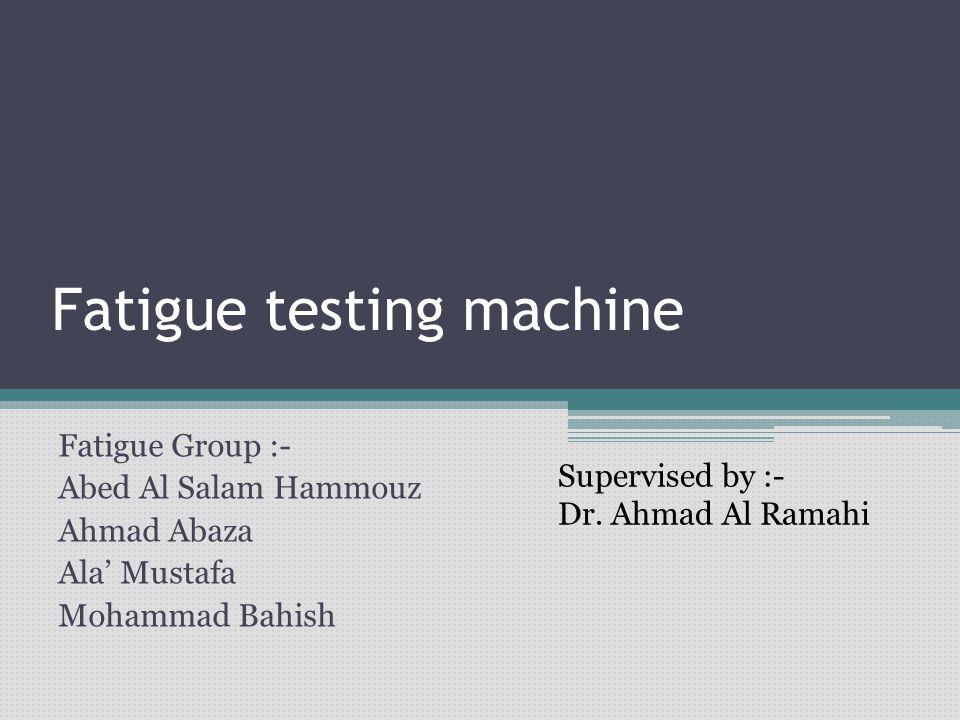 Fatigue testing machine Fatigue Group :- Abed Al Salam Hammouz Ahmad Abaza Ala' Mustafa Mohammad Bahish Supervised by :- Dr. Ahmad Al Ramahi