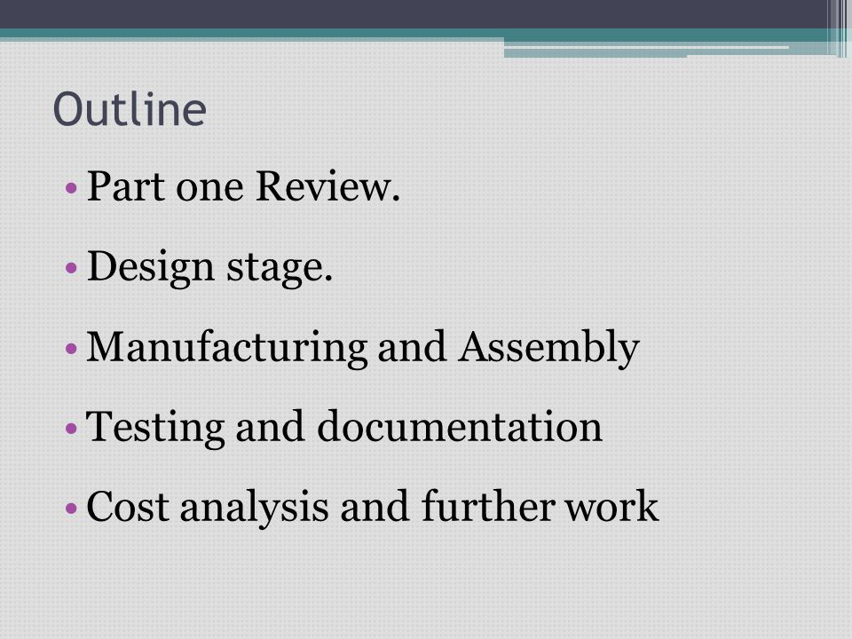 Outline Part one Review. Design stage. Manufacturing and Assembly Testing and documentation Cost analysis and further work