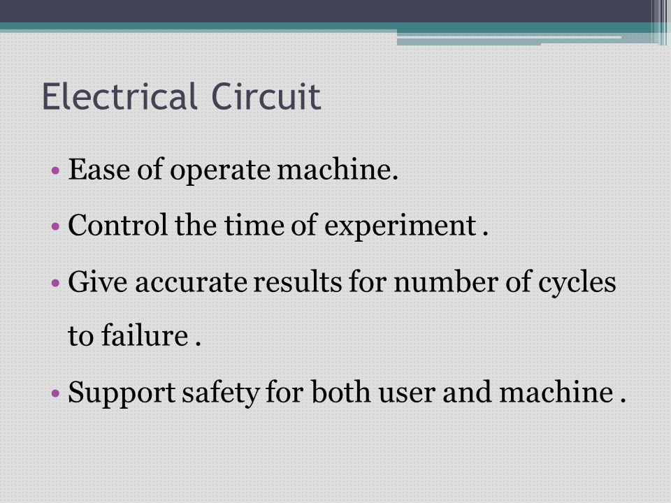 Electrical Circuit Ease of operate machine. Control the time of experiment. Give accurate results for number of cycles to failure. Support safety for
