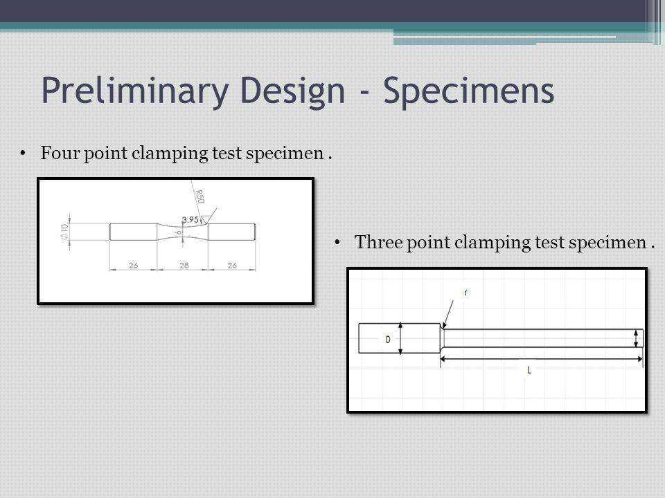 Preliminary Design - Specimens Four point clamping test specimen. Three point clamping test specimen.