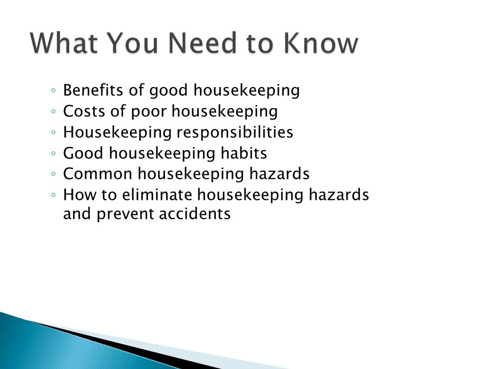 ◦ Good housekeeping helps prevent workplace fires and accidents ◦ Keeping the workplace neat, clean, and safe is everyone's responsibility ◦ Keep alert to housekeeping hazards ◦ Eliminate or report hazards you identify anywhere in the facility