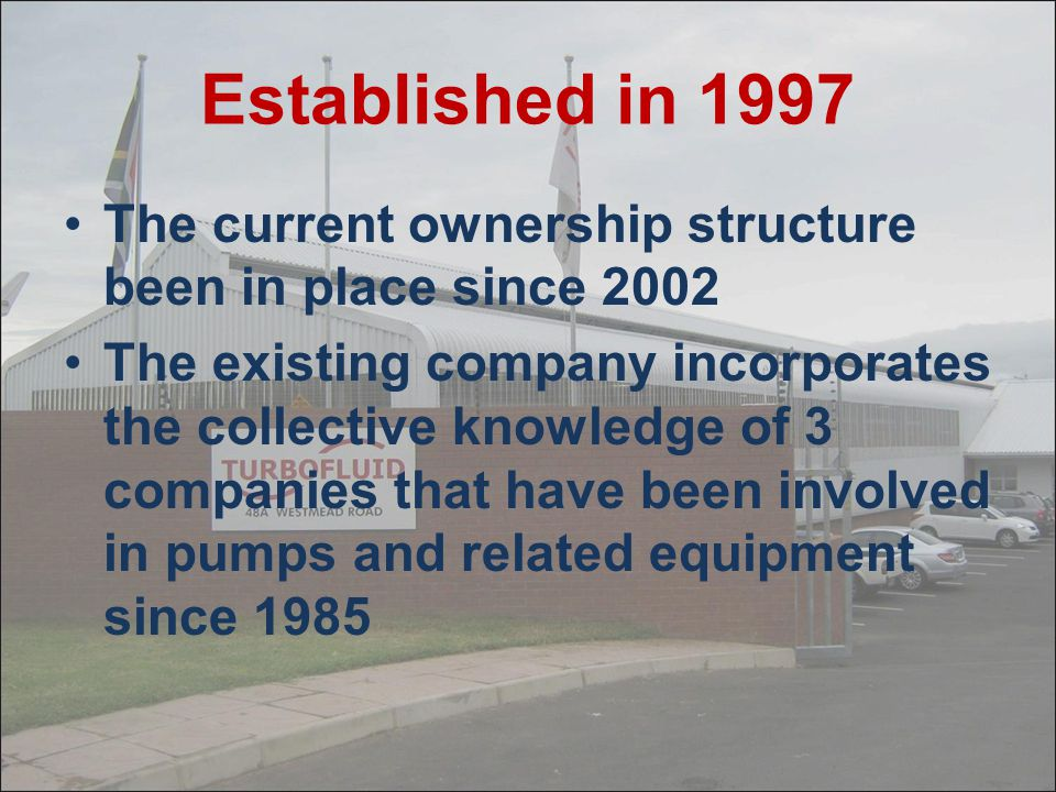 Established in 1997 The current ownership structure been in place since 2002 The existing company incorporates the collective knowledge of 3 companies that have been involved in pumps and related equipment since 1985