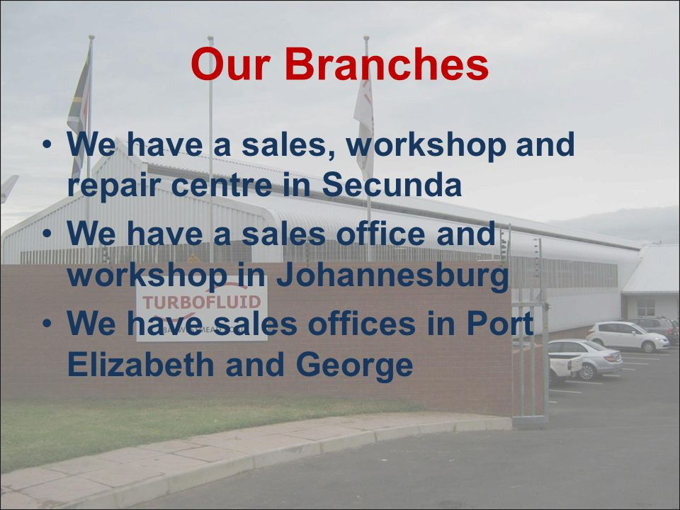 Our Branches We have a sales, workshop and repair centre in Secunda We have a sales office and workshop in Johannesburg We have sales offices in Port Elizabeth and George