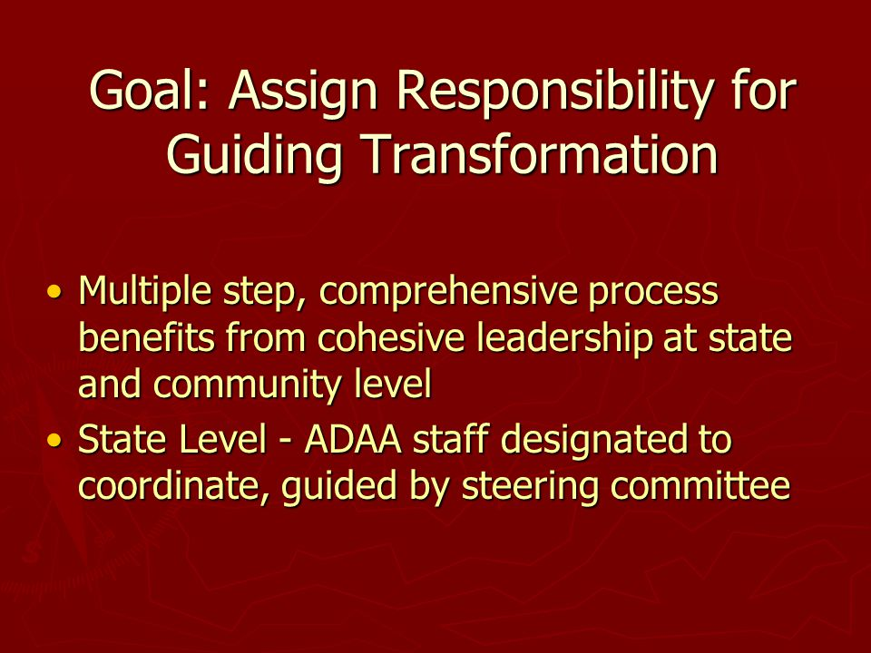Goal: Assign Responsibility for Guiding Transformation Multiple step, comprehensive process benefits from cohesive leadership at state and community l