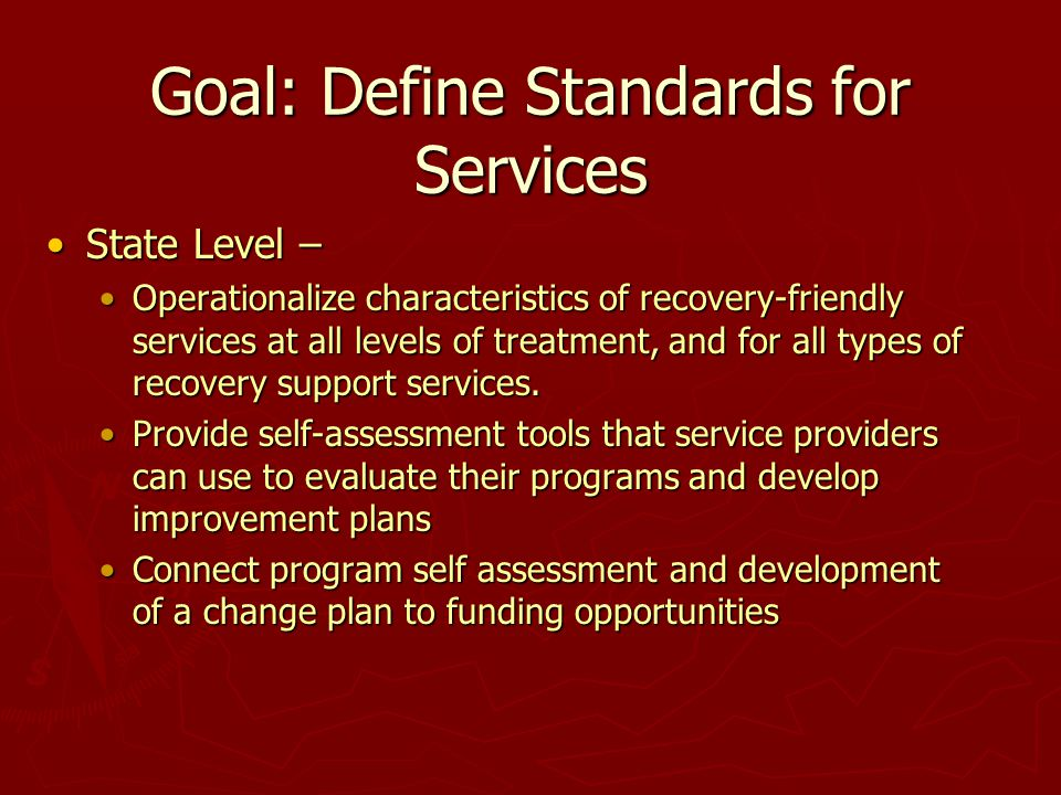 Goal: Define Standards for Services State Level –State Level – Operationalize characteristics of recovery-friendly services at all levels of treatment, and for all types of recovery support services.Operationalize characteristics of recovery-friendly services at all levels of treatment, and for all types of recovery support services.