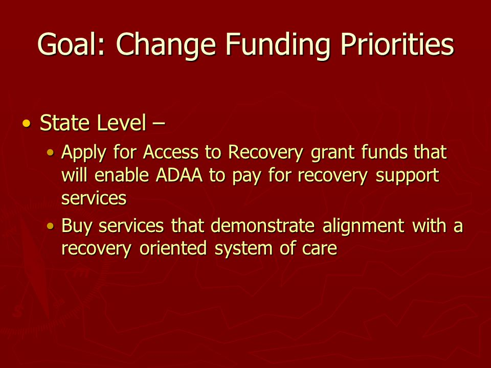 Goal: Change Funding Priorities State Level –State Level – Apply for Access to Recovery grant funds that will enable ADAA to pay for recovery support
