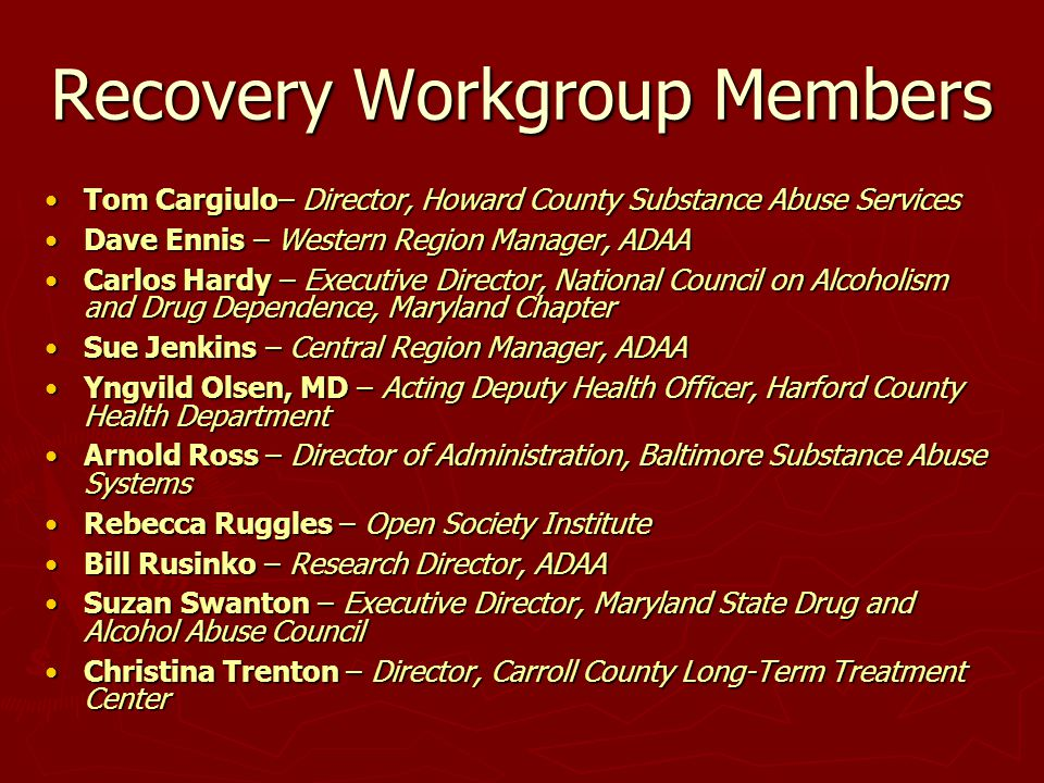 Recovery Workgroup Members Tom Cargiulo– Director, Howard County Substance Abuse ServicesTom Cargiulo– Director, Howard County Substance Abuse Services Dave Ennis – Western Region Manager, ADAADave Ennis – Western Region Manager, ADAA Carlos Hardy – Executive Director, National Council on Alcoholism and Drug Dependence, Maryland ChapterCarlos Hardy – Executive Director, National Council on Alcoholism and Drug Dependence, Maryland Chapter Sue Jenkins – Central Region Manager, ADAASue Jenkins – Central Region Manager, ADAA Yngvild Olsen, MD – Acting Deputy Health Officer, Harford County Health DepartmentYngvild Olsen, MD – Acting Deputy Health Officer, Harford County Health Department Arnold Ross – Director of Administration, Baltimore Substance Abuse SystemsArnold Ross – Director of Administration, Baltimore Substance Abuse Systems Rebecca Ruggles – Open Society InstituteRebecca Ruggles – Open Society Institute Bill Rusinko – Research Director, ADAABill Rusinko – Research Director, ADAA Suzan Swanton – Executive Director, Maryland State Drug and Alcohol Abuse CouncilSuzan Swanton – Executive Director, Maryland State Drug and Alcohol Abuse Council Christina Trenton – Director, Carroll County Long-Term Treatment CenterChristina Trenton – Director, Carroll County Long-Term Treatment Center