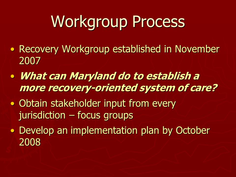 Workgroup Process Recovery Workgroup established in November 2007Recovery Workgroup established in November 2007 What can Maryland do to establish a more recovery-oriented system of care What can Maryland do to establish a more recovery-oriented system of care.