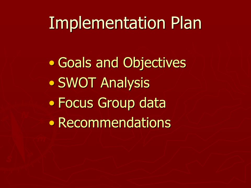Implementation Plan Goals and ObjectivesGoals and Objectives SWOT AnalysisSWOT Analysis Focus Group dataFocus Group data RecommendationsRecommendations