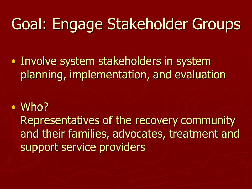 Goal: Engage Stakeholder Groups Involve system stakeholders in system planning, implementation, and evaluationInvolve system stakeholders in system planning, implementation, and evaluation Who.