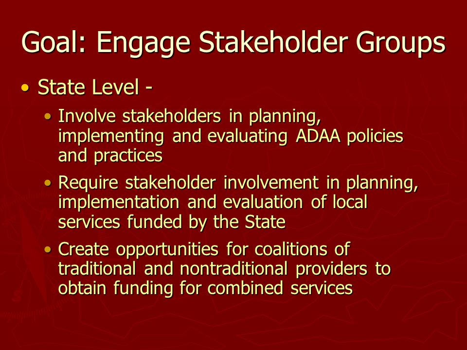 Goal: Engage Stakeholder Groups State Level -State Level - Involve stakeholders in planning, implementing and evaluating ADAA policies and practicesInvolve stakeholders in planning, implementing and evaluating ADAA policies and practices Require stakeholder involvement in planning, implementation and evaluation of local services funded by the StateRequire stakeholder involvement in planning, implementation and evaluation of local services funded by the State Create opportunities for coalitions of traditional and nontraditional providers to obtain funding for combined servicesCreate opportunities for coalitions of traditional and nontraditional providers to obtain funding for combined services