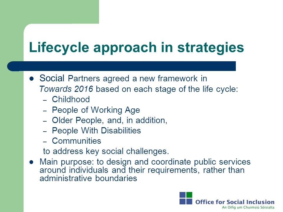 Lifecycle approach in strategies Social Partners agreed a new framework in Towards 2016 based on each stage of the life cycle: – Childhood – People of