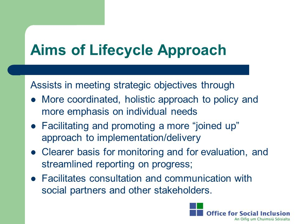 Aims of Lifecycle Approach Assists in meeting strategic objectives through More coordinated, holistic approach to policy and more emphasis on individu