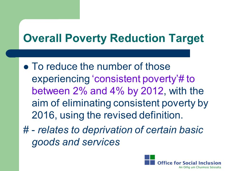Overall Poverty Reduction Target To reduce the number of those experiencing 'consistent poverty'# to between 2% and 4% by 2012, with the aim of elimin