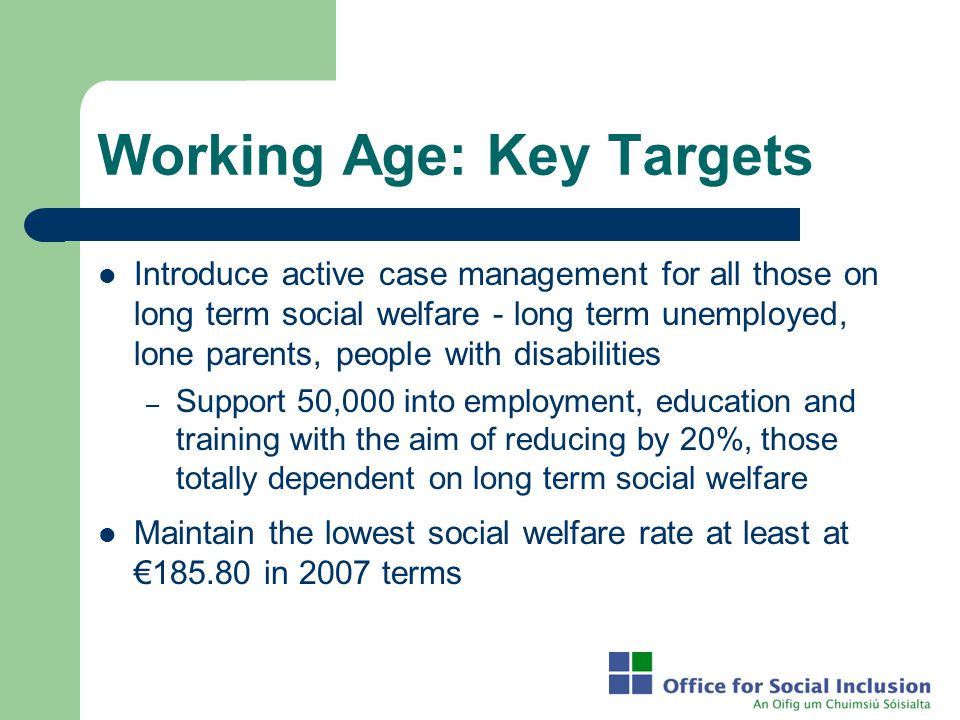 Working Age: Key Targets Introduce active case management for all those on long term social welfare - long term unemployed, lone parents, people with