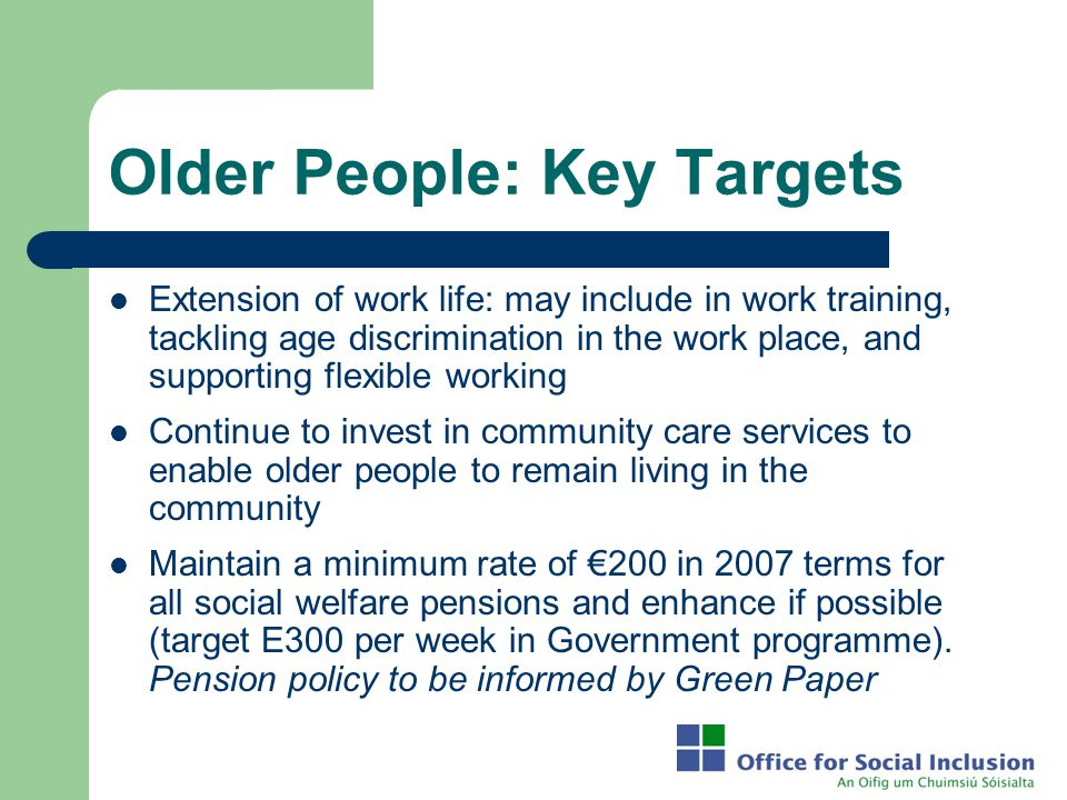 Older People: Key Targets Extension of work life: may include in work training, tackling age discrimination in the work place, and supporting flexible