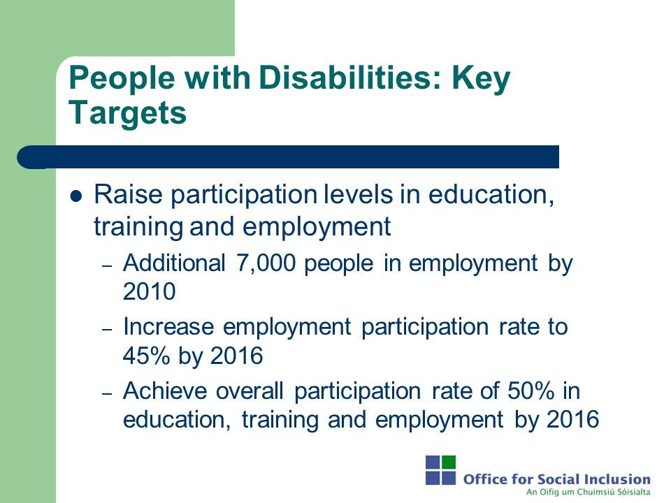 People with Disabilities: Key Targets Raise participation levels in education, training and employment – Additional 7,000 people in employment by 2010