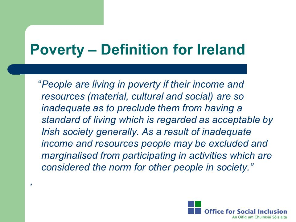 "Poverty – Definition for Ireland ""People are living in poverty if their income and resources (material, cultural and social) are so inadequate as to p"