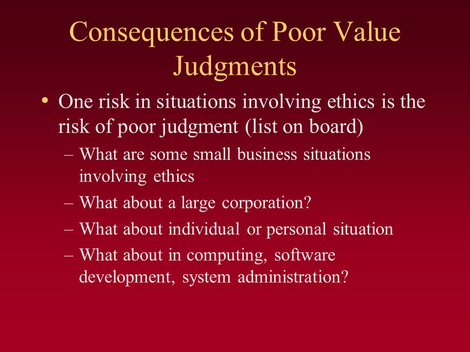 Consequences of Poor Value Judgments One risk in situations involving ethics is the risk of poor judgment (list on board) –What are some small business situations involving ethics –What about a large corporation.