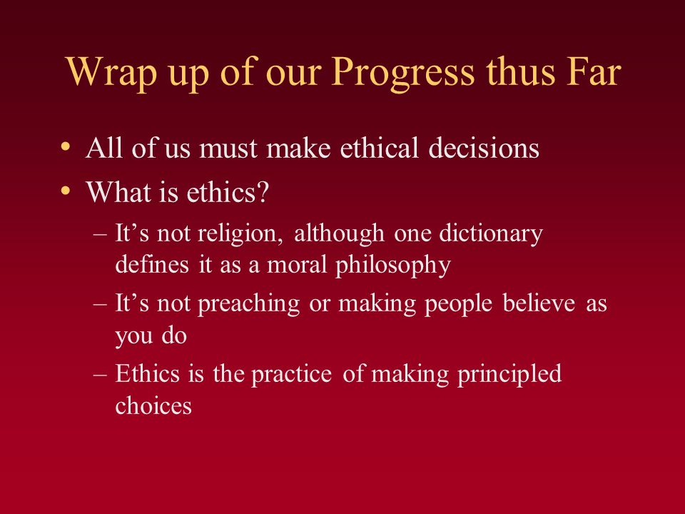 Wrap up of our Progress thus Far All of us must make ethical decisions What is ethics.