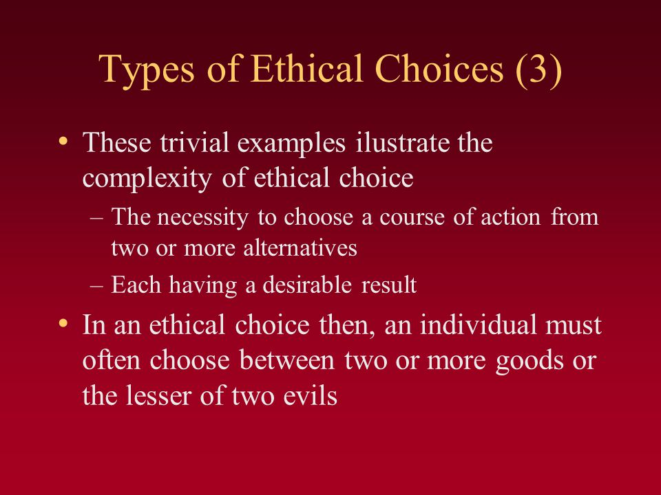 Types of Ethical Choices (3) These trivial examples ilustrate the complexity of ethical choice –The necessity to choose a course of action from two or more alternatives –Each having a desirable result In an ethical choice then, an individual must often choose between two or more goods or the lesser of two evils
