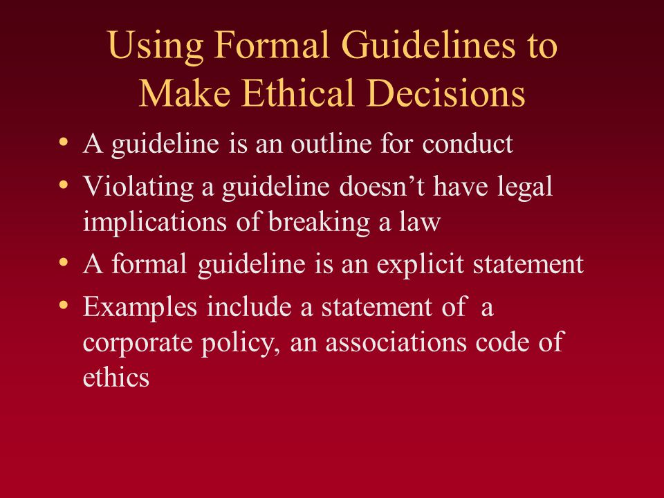 Using Formal Guidelines to Make Ethical Decisions A guideline is an outline for conduct Violating a guideline doesn't have legal implications of breaking a law A formal guideline is an explicit statement Examples include a statement of a corporate policy, an associations code of ethics